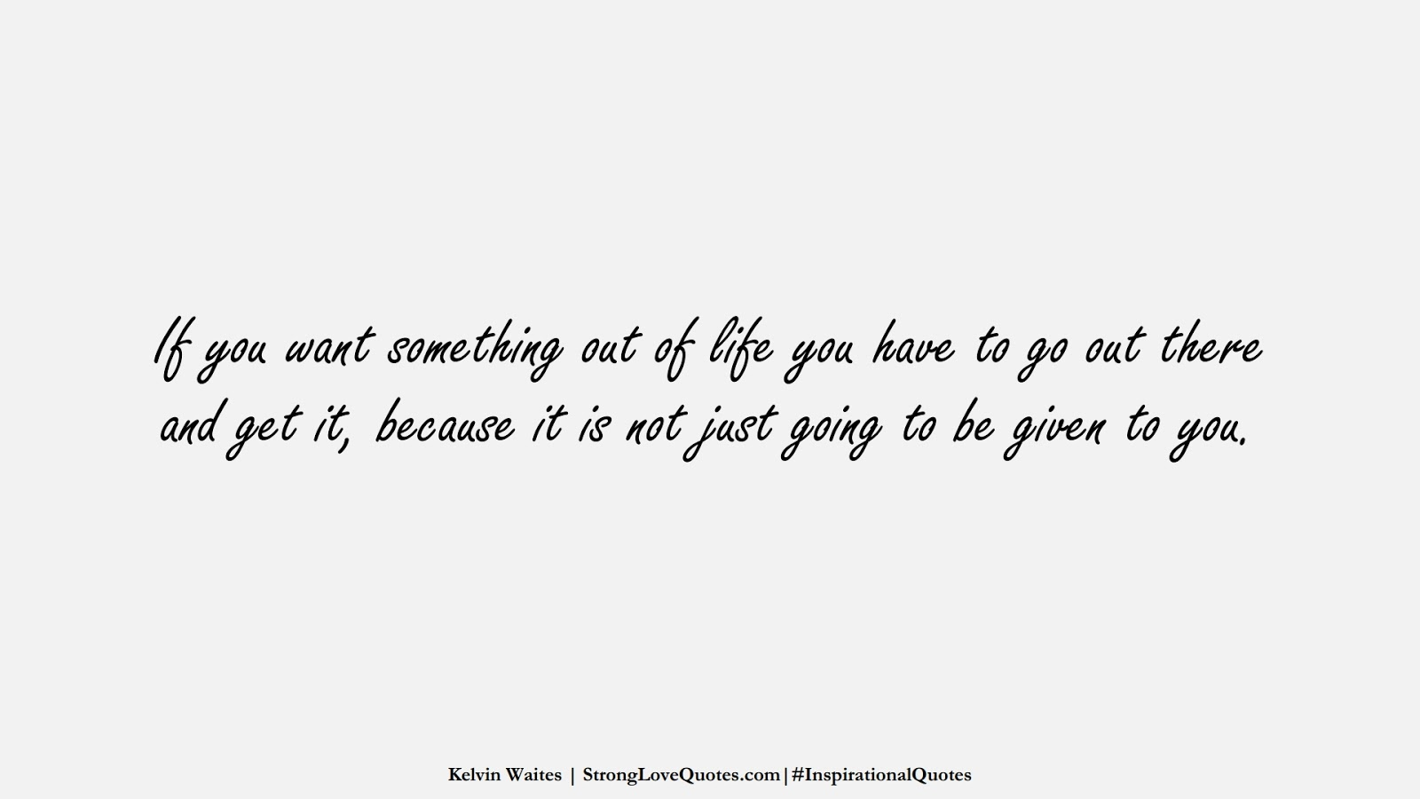 If you want something out of life you have to go out there and get it, because it is not just going to be given to you. (Kelvin Waites);  #InspirationalQuotes