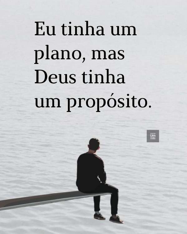 Eu tinha um plano, mas Deus tinha um propósito.