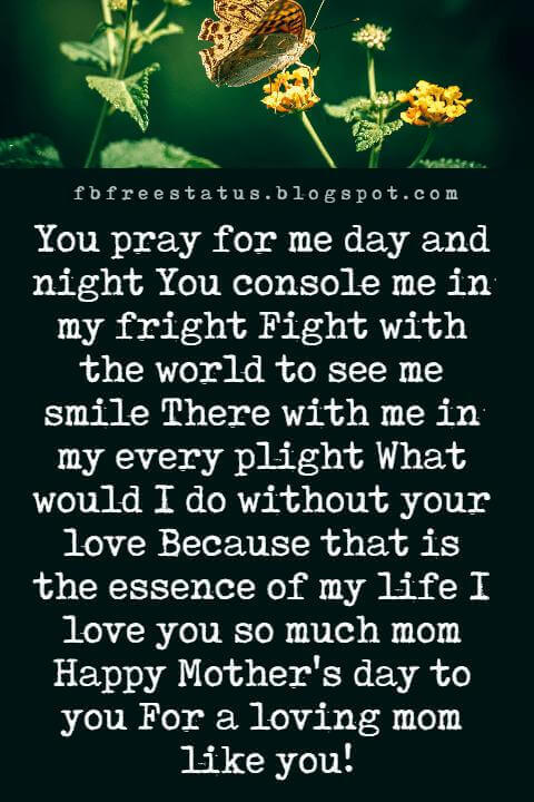 mothers day greetings images, You pray for me day and night You console me in my fright Fight with the world to see me smile There with me in my every plight What would I do without your love Because that is the essence of my life I love you so much mom Happy Mother's day to you For a loving mom like you!