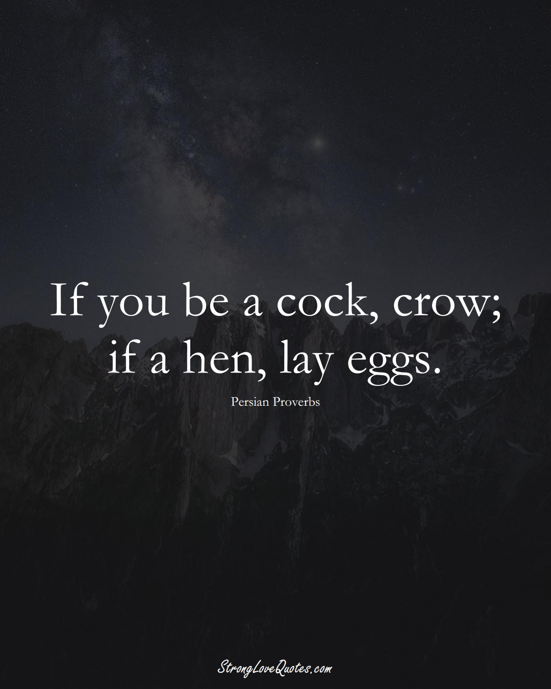 If you be a cock, crow; if a hen, lay eggs. (Persian Sayings);  #aVarietyofCulturesSayings