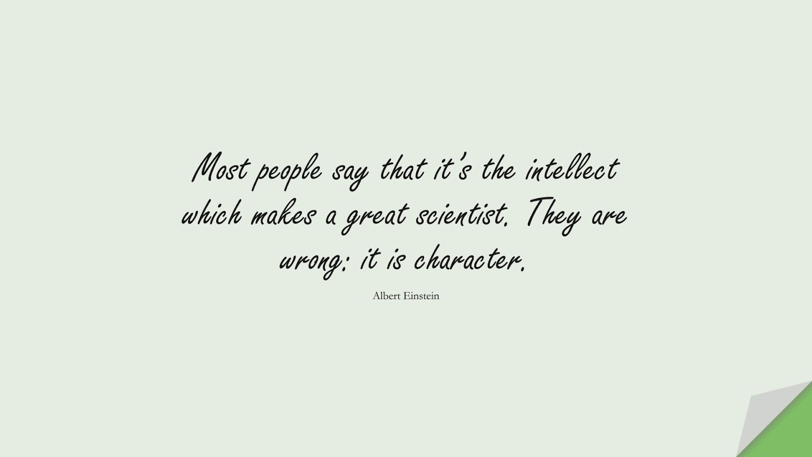 Most people say that it's the intellect which makes a great scientist. They are wrong: it is character. (Albert Einstein);  #CharacterQuotes