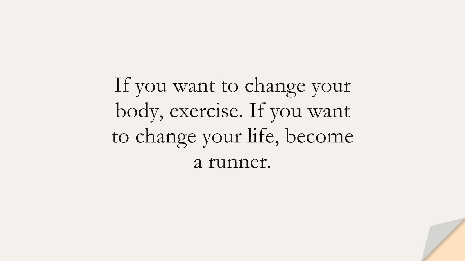 If you want to change your body, exercise. If you want to change your life, become a runner.FALSE