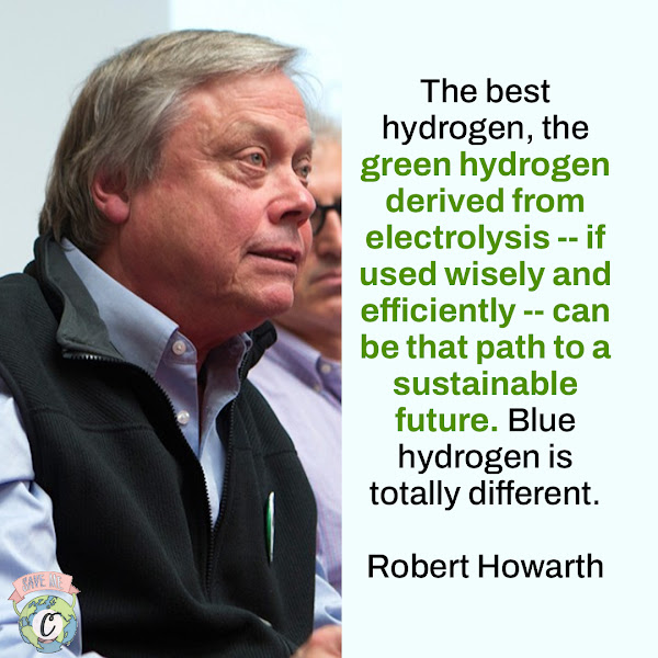 The best hydrogen, the green hydrogen derived from electrolysis -- if used wisely and efficiently -- can be that path to a sustainable future. Blue hydrogen is totally different. — Robert Howarth, professor of ecology and environmental biology at Cornell
