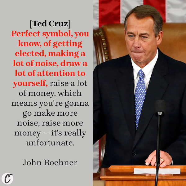 [Ted Cruz] Perfect symbol, you know, of getting elected, making a lot of noise, draw a lot of attention to yourself, raise a lot of money, which means you're gonna go make more noise, raise more money — it's really unfortunate. — Former House Speaker John Boehner (R-Ohio)