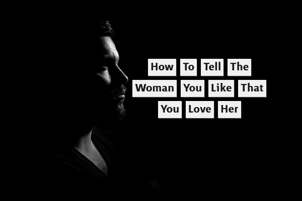 How to Tell the Woman You Like That You Love Her