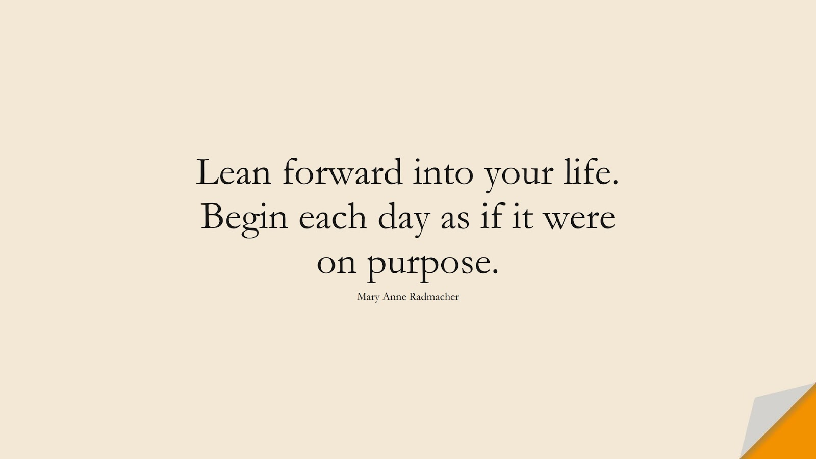 Lean forward into your life. Begin each day as if it were on purpose. (Mary Anne Radmacher);  #InspirationalQuotes
