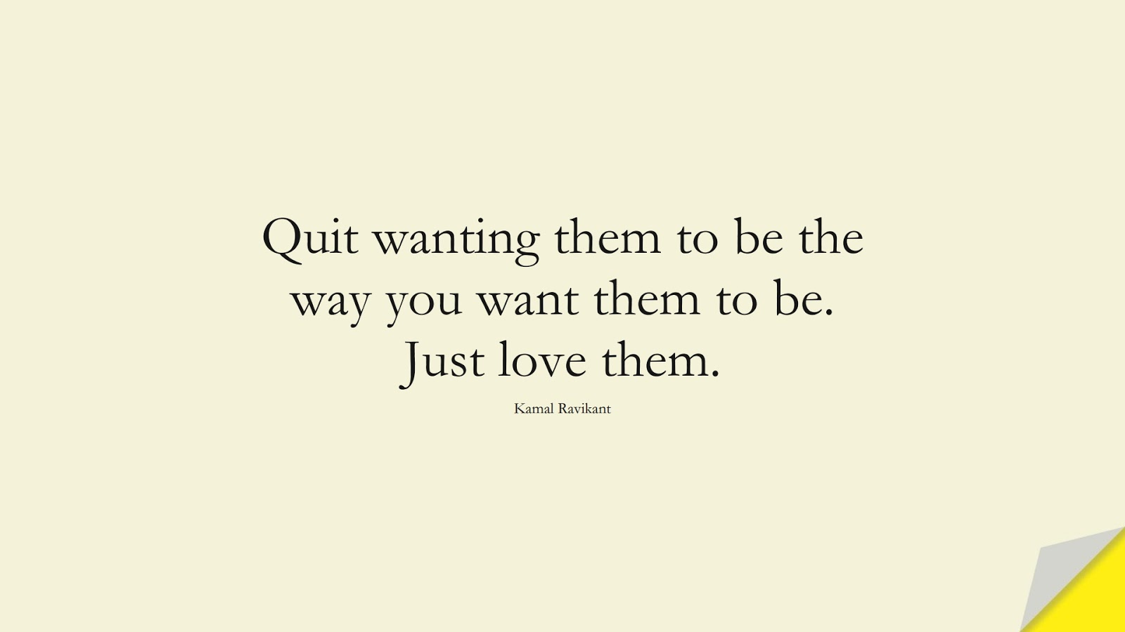 Quit wanting them to be the way you want them to be. Just love them. (Kamal Ravikant);  #RelationshipQuotes