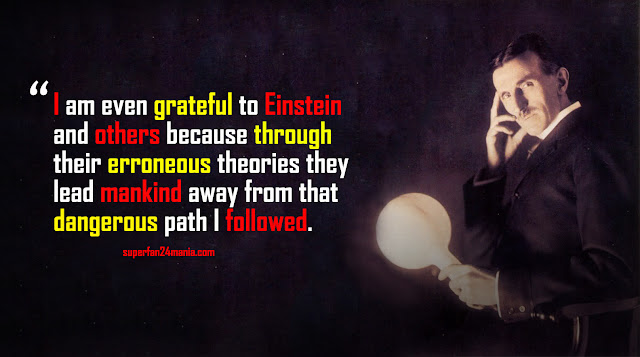 I am even grateful to Einstein and others because through their erroneous theories they lead mankind away from that dangerous path I followed.