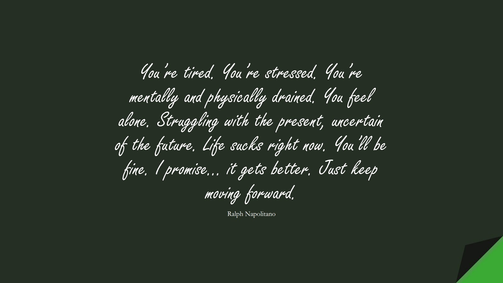 You're tired. You're stressed. You're mentally and physically drained. You feel alone. Struggling with the present, uncertain of the future. Life sucks right now. You'll be fine. I promise… it gets better. Just keep moving forward. (Ralph Napolitano);  #DepressionQuotes