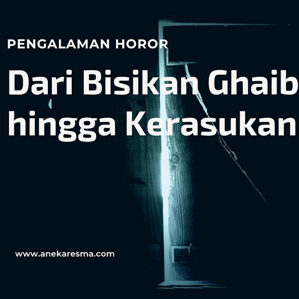 Pengalaman Horor yang Aku Alami: Dari Bisikan Ghaib hingga Menangani Orang Kerasukan