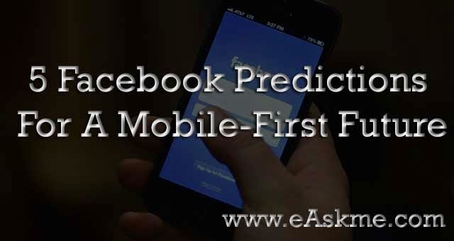 Facebook Makes 5 Predictions For A Mobile-First Future : eAskme