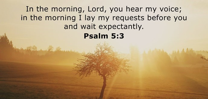 In the morning, Lord, you hear my voice; in the morning I lay my requests before you and wait expectantly.