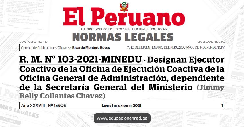R. M. N° 103-2021-MINEDU.- Designan Ejecutor Coactivo de la Oficina de Ejecución Coactiva de la Oficina General de Administración, dependiente de la Secretaría General del Ministerio (Jimmy Relly Collantes Chavez)