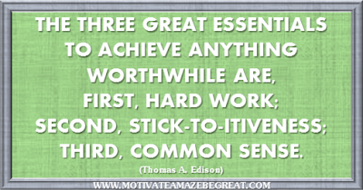 "36 Success Quotes To Motivate And Inspire You: ""The three great essentials to achieve anything worthwhile are, first, hard work; second, stick-to-itiveness; third, common sense."" ― Thomas A. Edison"