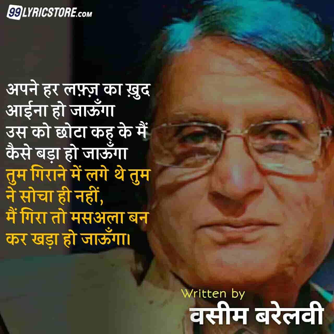 This beautiful Ghazal 'Apne Har Lafz Ka Khud Aaina Ho Jaaunga' has written by Waseem Barelvi.