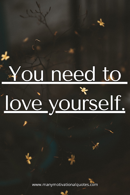 You need to  love yourself.
