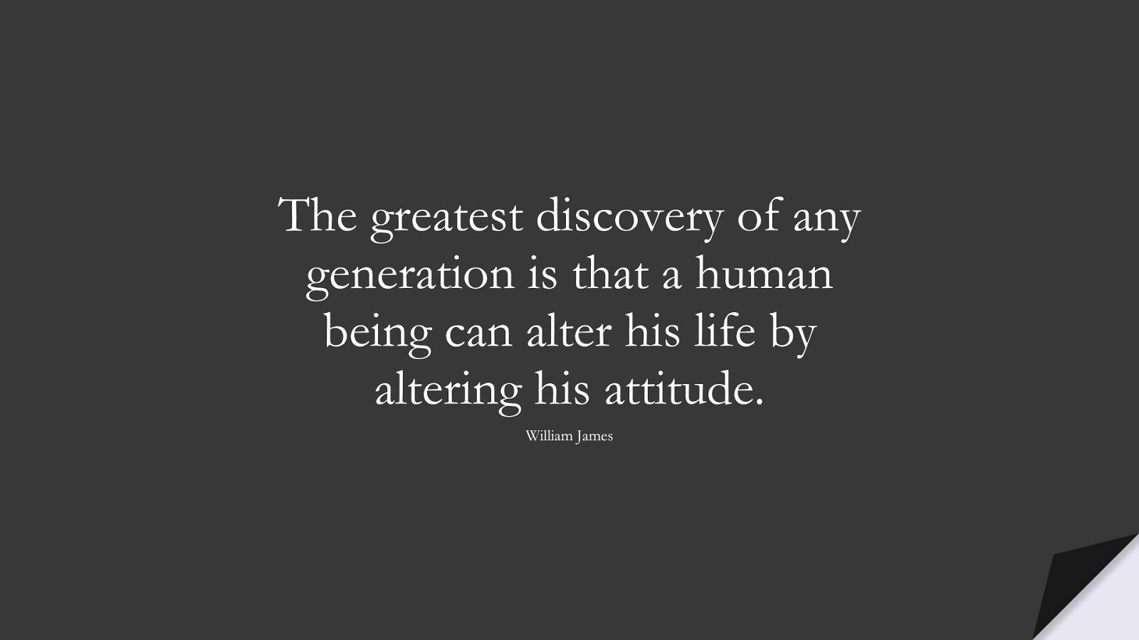 The greatest discovery of any generation is that a human being can alter his life by altering his attitude. (William James);  #LifeQuotes