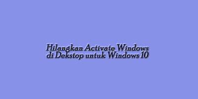 Tips Hilangkan Activate Windows di Dekstop untuk Windows 10