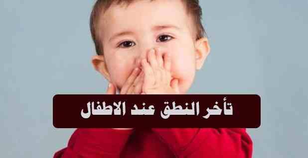 تأخر النطق عند الاطفال (أسبابه واعراضه وكيفية علاجه)