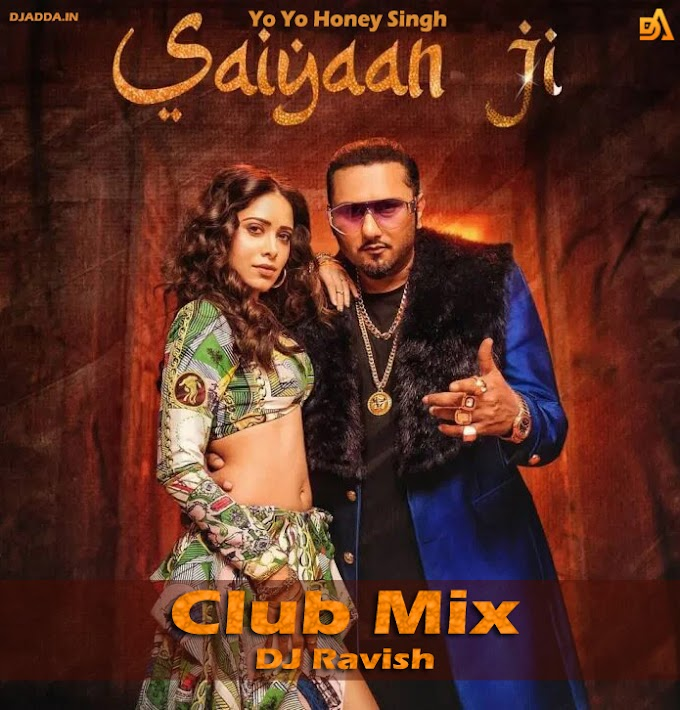 Saiyaan Ji | Club Mix | Yo Yo Honey Singh, Neha Kakkar | Nushrratt Bharuccha | DJ Ravish & DJ Chico