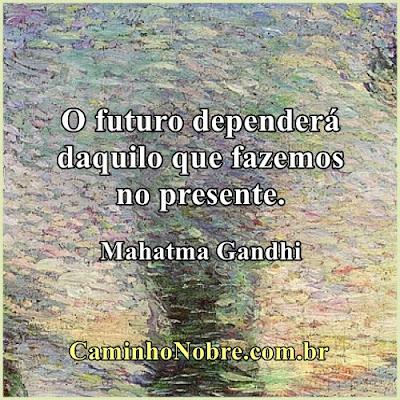 O futuro dependerá daquilo que fazemos no presente. Mahatma Gandhi