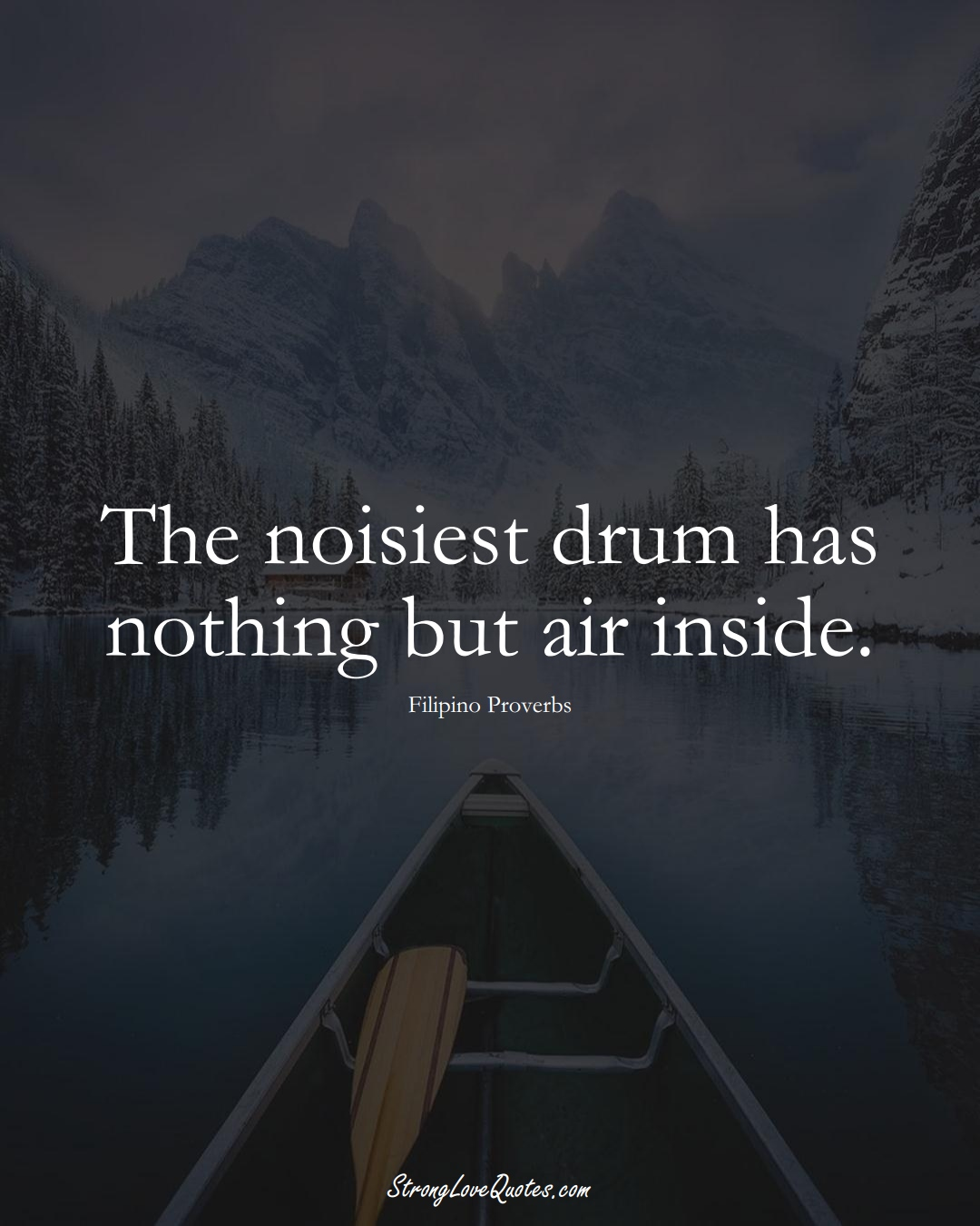 The noisiest drum has nothing but air inside. (Filipino Sayings);  #AsianSayings