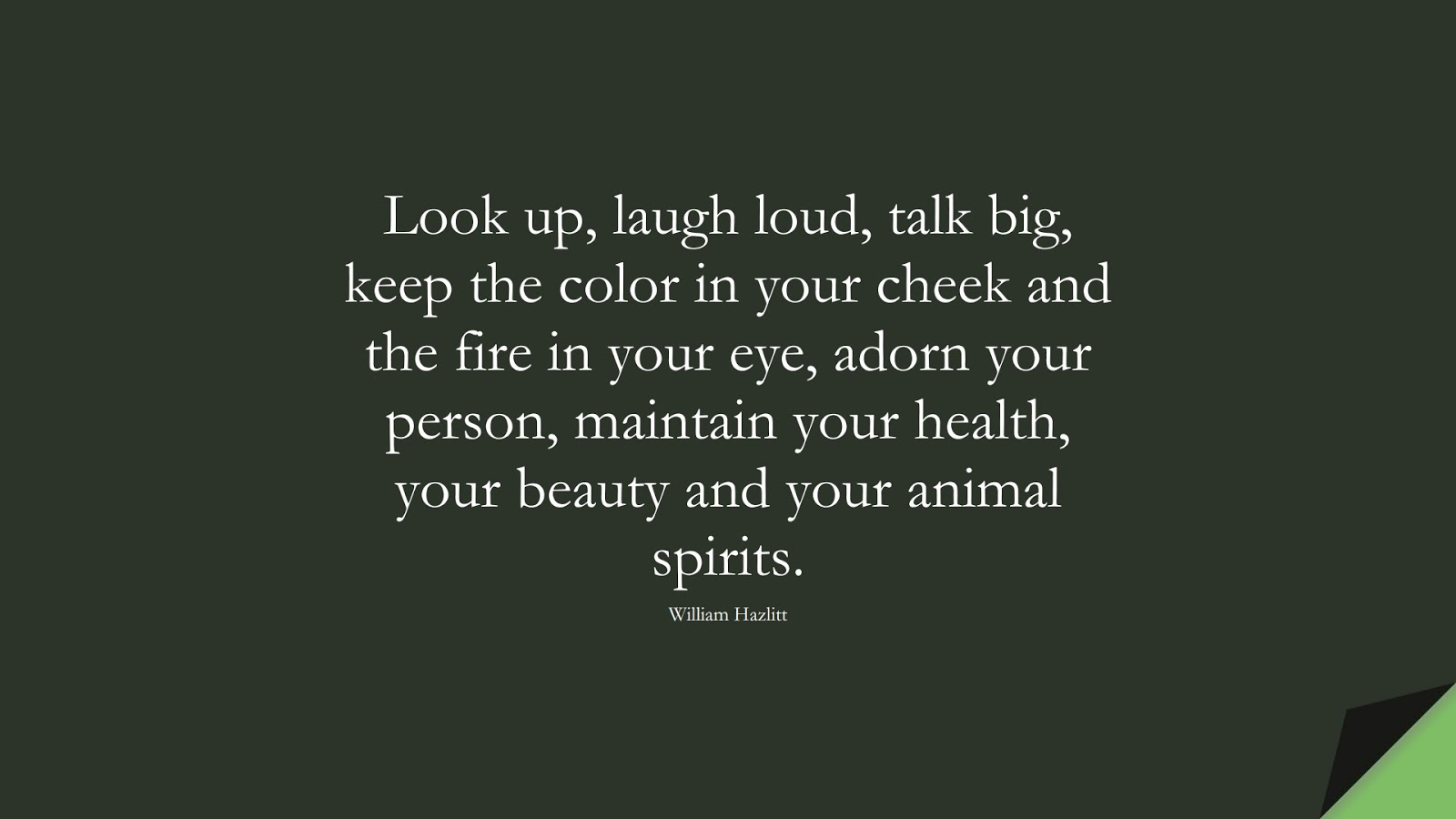 Look up, laugh loud, talk big, keep the color in your cheek and the fire in your eye, adorn your person, maintain your health, your beauty and your animal spirits. (William Hazlitt);  #HealthQuotes