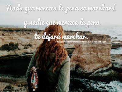 Nada que merezca la pena se marchará y nadie que merezca la pena te dejará marchar.