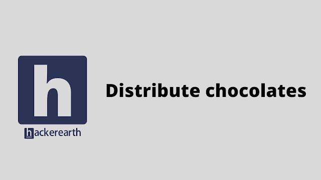 HackerEarth Distribute chocolates problem solution