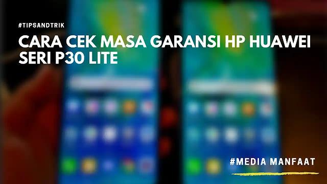 Cara Cek Masa Garansi HP Huawei Seri P30 Lite