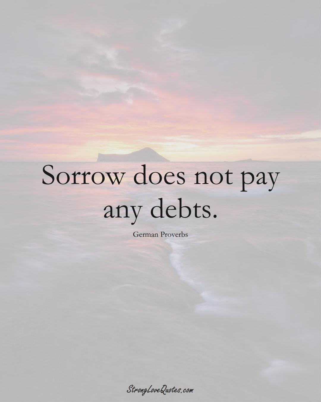 Sorrow does not pay any debts. (German Sayings);  #EuropeanSayings