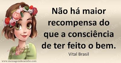 Não há maior recompensa do que a consciência de ter feito o bem. Vital Brasil