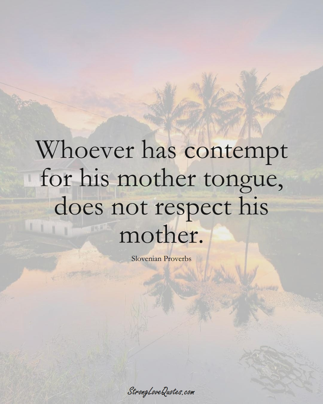 Whoever has contempt for his mother tongue, does not respect his mother. (Slovenian Sayings);  #EuropeanSayings
