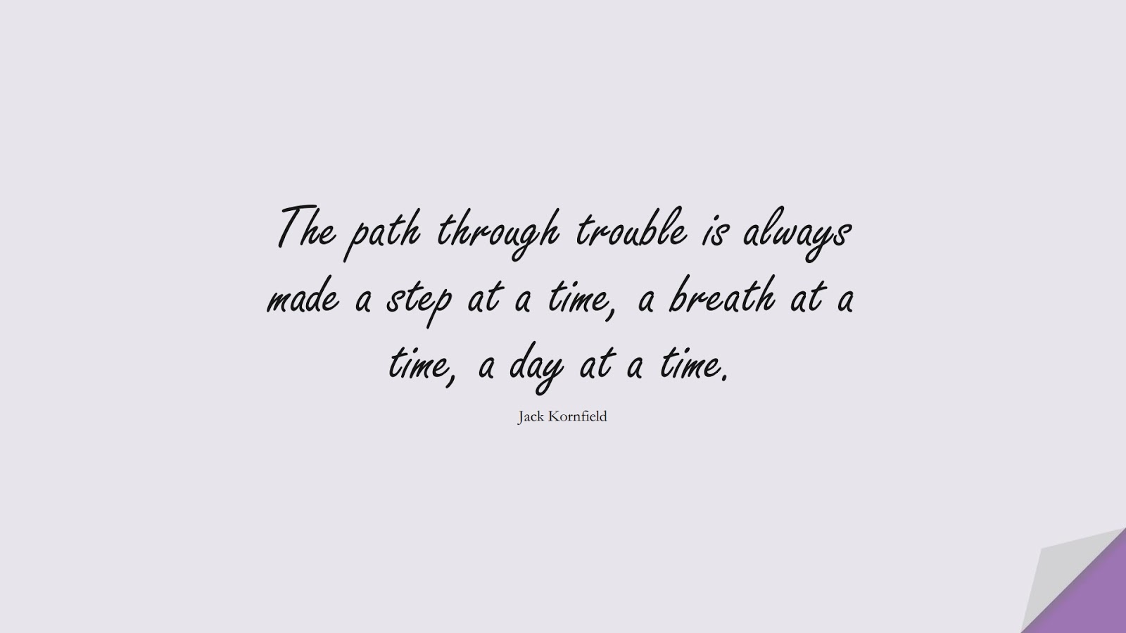 The path through trouble is always made a step at a time, a breath at a time, a day at a time. (Jack Kornfield);  #EncouragingQuotes