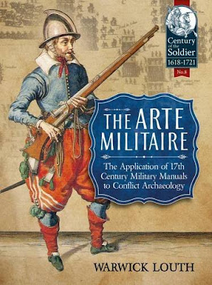 The Arte Militaire: The Application of 17th Century Military Manuals to Conflict Archaeology, by Warwick Louth
