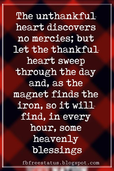 Inspirational Sayings For Thanksgiving Day, The unthankful heart discovers no mercies; but let the thankful heart sweep through the day and, as the magnet finds the iron, so it will find, in every hour, some heavenly blessings