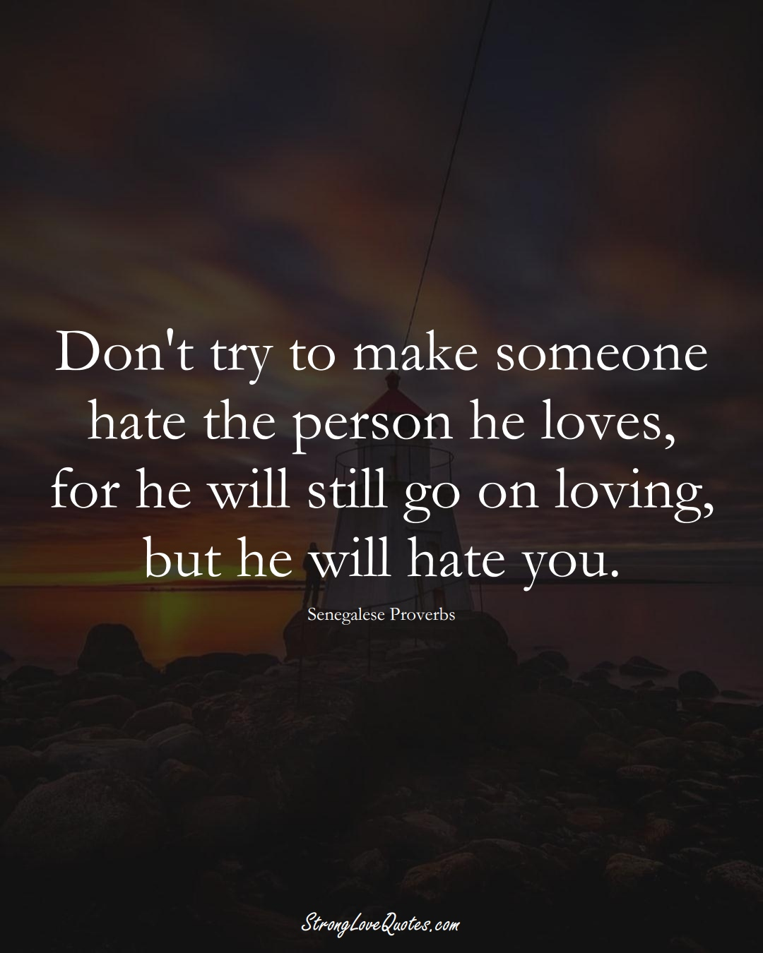Don't try to make someone hate the person he loves, for he will still go on loving, but he will hate you. (Senegalese Sayings);  #AfricanSayings