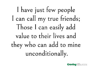 I have just few people I can call my true friends; Those I can easily add value to their lives and they who can add to mine unconditionally.