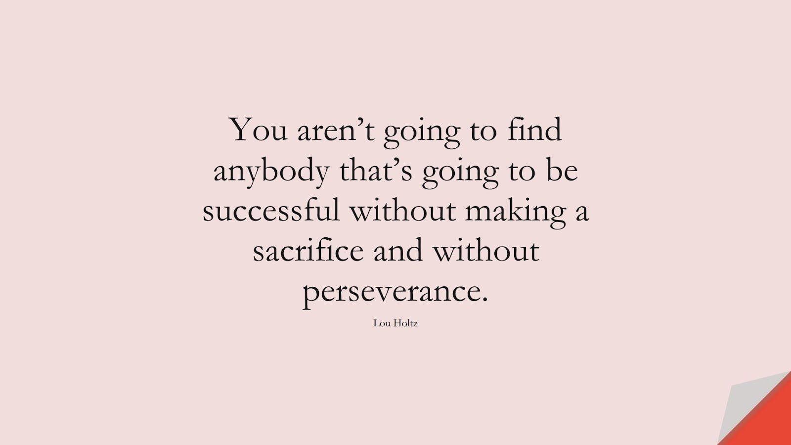 You aren't going to find anybody that's going to be successful without making a sacrifice and without perseverance. (Lou Holtz);  #SuccessQuotes