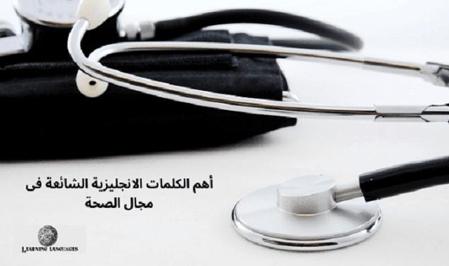أهم الكلمات الانجليزية الشائعة فى مجال الصحة