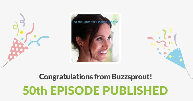 "50th Episode published of the Podcast ""Kind Thoughts for Meghan Markle."" www.kindthoughtsformeghanmarkle.com"