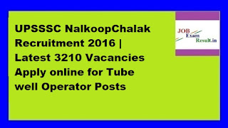 UPSSSC NalkoopChalak Recruitment 2016 | Latest 3210 Vacancies Apply online for Tube well Operator Posts