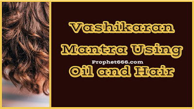 Vashikaran Mantra Using Oil and Hair and Name of Desired Man or Lady