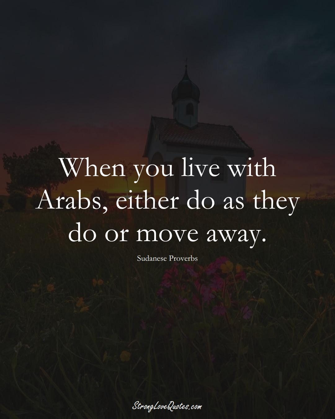 When you live with Arabs, either do as they do or move away. (Sudanese Sayings);  #AfricanSayings