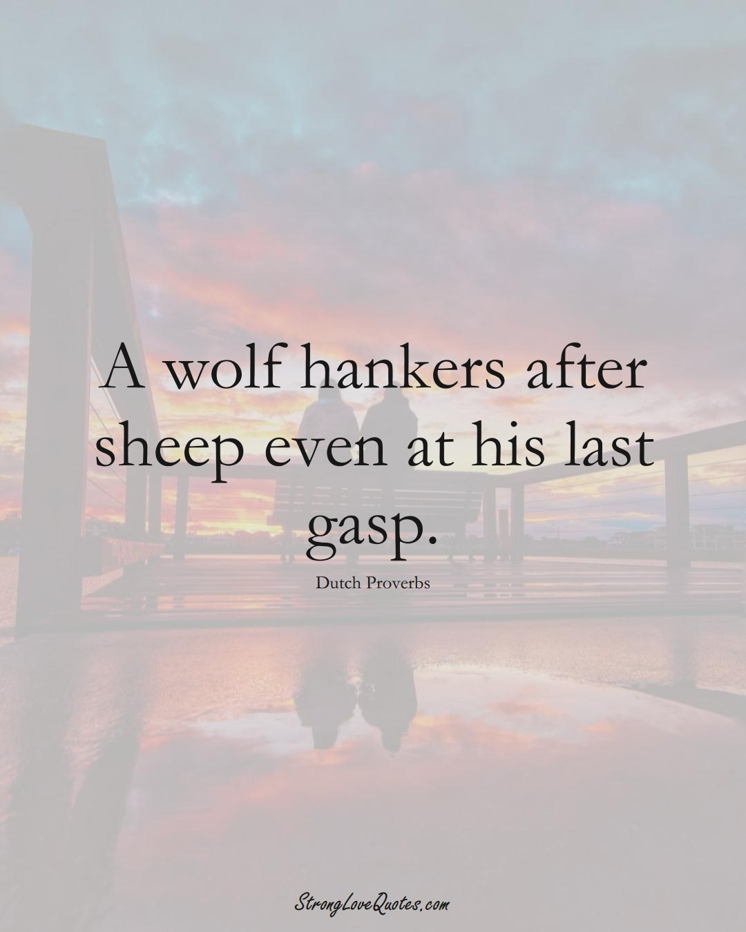 A wolf hankers after sheep even at his last gasp. (Dutch Sayings);  #EuropeanSayings