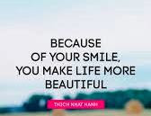 """""""Because of your smile, you make life more beautiful."""" – Thich Nhat Hanh"""