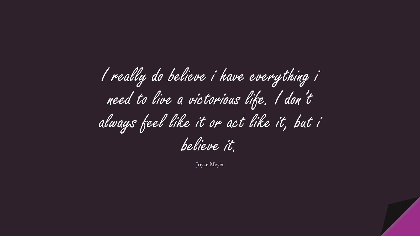I really do believe i have everything i need to live a victorious life. I don't always feel like it or act like it, but i believe it. (Joyce Meyer);  #PositiveQuotes