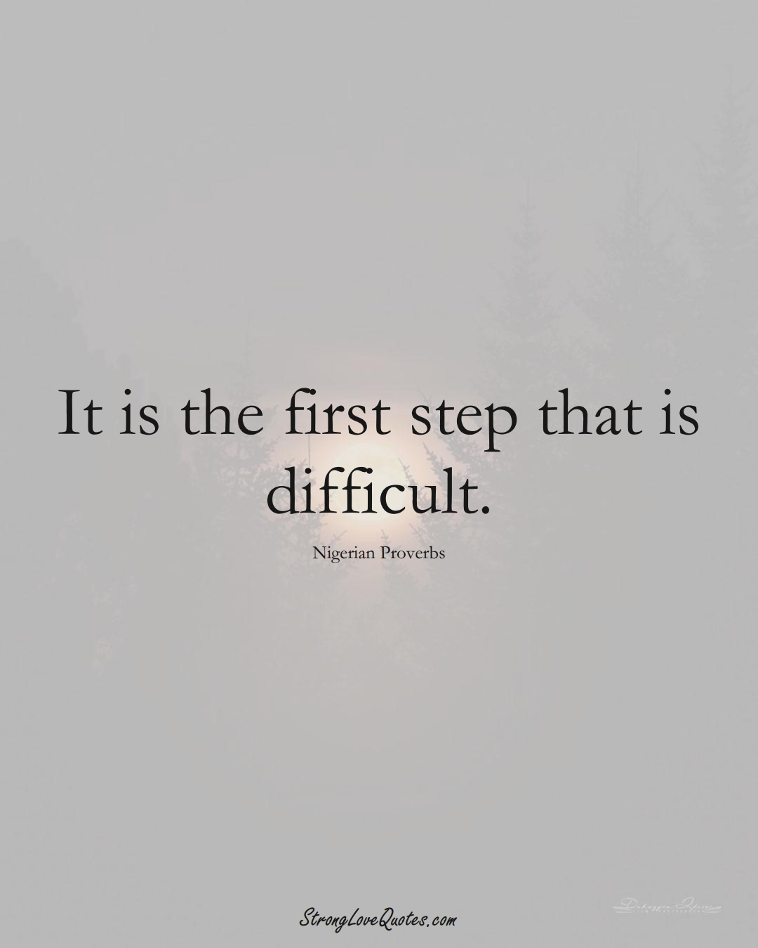 It is the first step that is difficult. (Nigerian Sayings);  #AfricanSayings