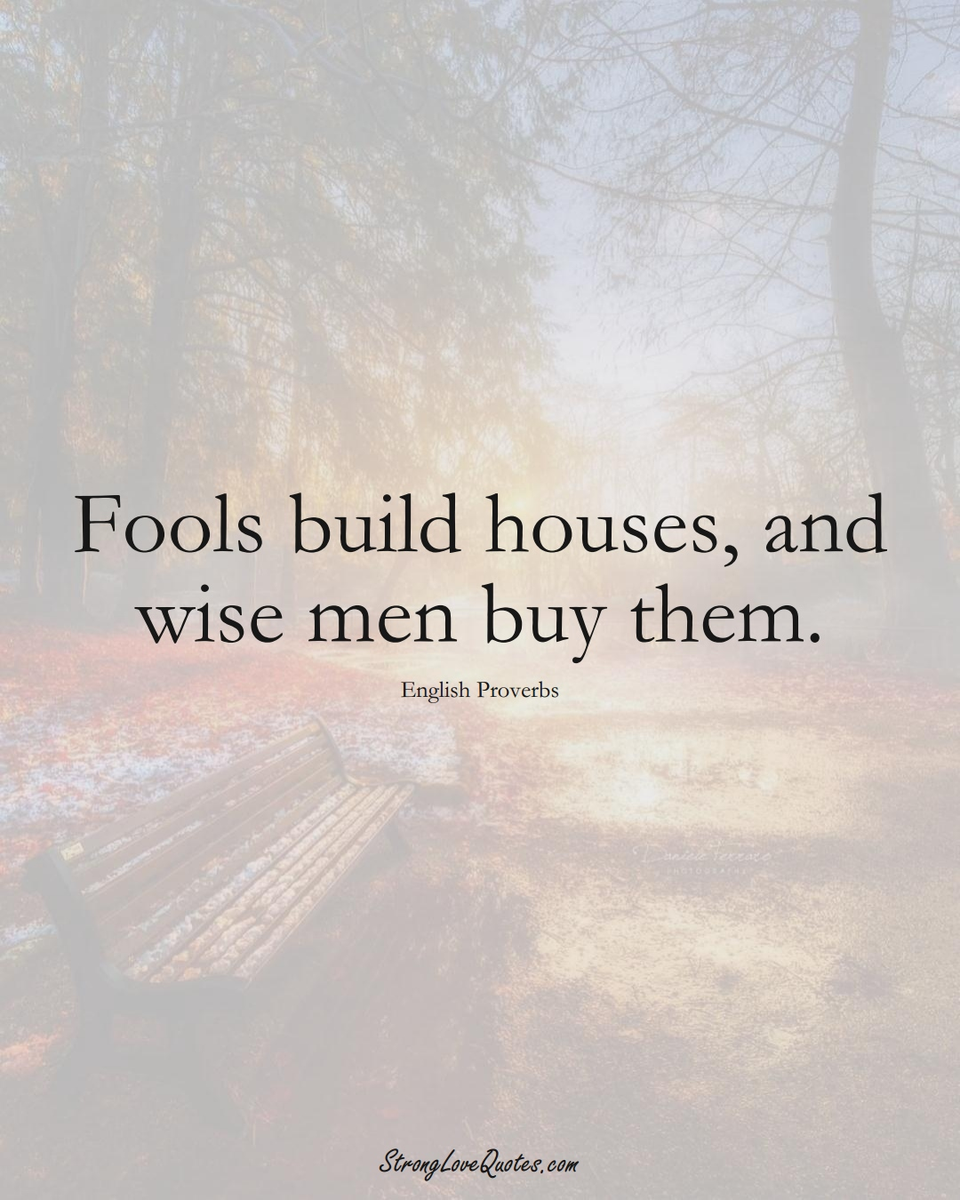 Fools build houses, and wise men buy them. (English Sayings);  #EuropeanSayings