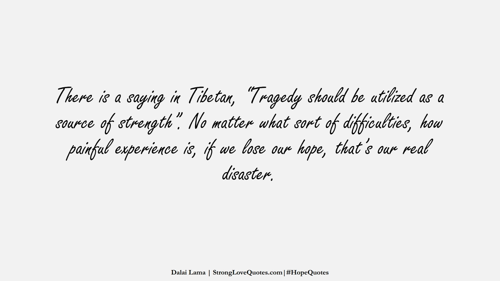 """There is a saying in Tibetan, """"Tragedy should be utilized as a source of strength"""". No matter what sort of difficulties, how painful experience is, if we lose our hope, that's our real disaster. (Dalai Lama);  #HopeQuotes"""